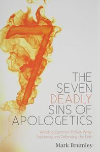 The Seven Deadly Sins of Apologetics: Avoiding Common Pitfalls When Explaining and Defending the Faith