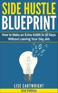 Side Hustle Blueprint: How to Make an Extra $1000 in 30 Days Without Leaving Your Day Job, 2nd Edition