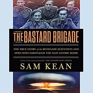 The Bastard Brigade: The True Story of the Renegade Scientists and Spies Who Sabotaged the Nazi Atomic Bomb [Audiobook]