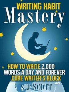 Writing Habit Mastery: How to Write 2,000 Words a Day and Forever Cure Writer's Block (Repost)
