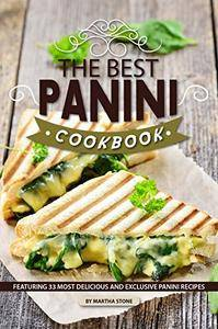 The Best Panini Cookbook: Featuring 33 Most Delicious and Exclusive Panini Recipes