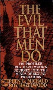 The Evil That Men Do: FBI Profiler Roy Hazelwood's Journey into the Minds of Sexual Predators (Repost)