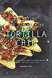 Go Beyond the Dip with 40 Tortilla Chip Recipes