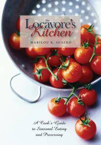 The Locavore's Kitchen: A Cook's Guide to Seasonal Eating and Preserving