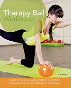 Therapy Ball Workbook Illustrated Step by Step Guide to Stretching, Strengthening, and Rehabilita...
