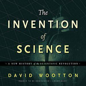 The Invention of Science: A New History of the Scientific Revolution [Audiobook]