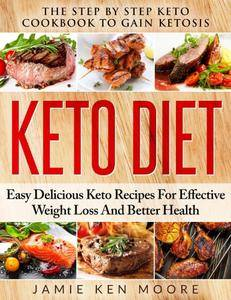Keto Diet: The Step by Step Keto Cookbook to Gain Ketosis: Keto Diet: Easy Delicious Keto Recipes for Effective Weight Loss