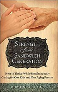 Strength for the Sandwich Generation: Help to Thrive While Simultaneously Caring for Our Kids and Our Aging Parents