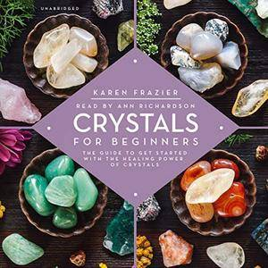 Crystals for Beginners: The Guide to Get Started with the Healing Power of Crystals [Audiobook]