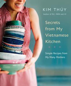 Secrets from My Vietnamese Kitchen: Simple Recipes from My Many Mothers