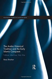 The Arabic Historical Tradition & the Early Islamic Conquests: Folklore, Tribal Lore, Holy War (repost)