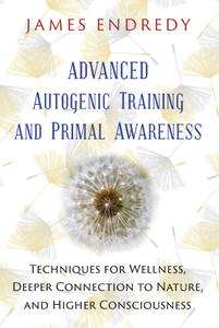 Advanced Autogenic Training and Primal Awareness: Techniques for Wellness, Deeper Connection to Nature, and...