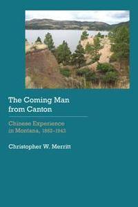 The Coming Man from Canton : Chinese Experience in Montana, 1862–1943
