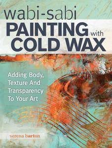 Wabi Sabi Painting with Cold Wax: Adding Body, Texture and Transparency to Your Art (repost)