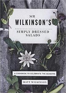 Mr Wilkinson's Simply Dressed Salads: A Cookbook to Celebrate the Seasons
