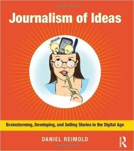 Journalism of Ideas: Brainstorming, Developing, and Selling Stories in the Digital Age (repost)