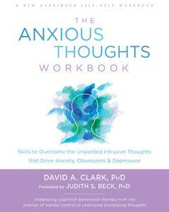 The Anxious Thoughts Workbook: Skills to Overcome the Unwanted Intrusive Thoughts that Drive Anxiety, Obsessions, and...
