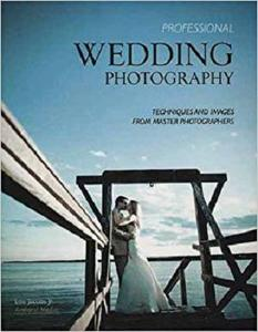Professional Wedding Photography: Techniques and Images from Master Photographers (Pro Photo Workshop) [Repost]