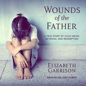 Wounds of the Father: A True Story of Child Abuse, Betrayal, and Redemption [Audiobook]