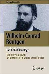 Wilhelm Conrad Röntgen: The Birth of Radiology