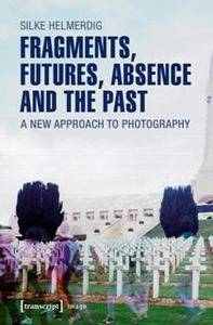 Fragments, Futures, Absence and the Past : A New Approach to Photography