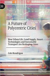 A Future of Polycentric Cities: How Urban Life, Land Supply, Smart Technologies and Sustainable Transport Are Reshaping