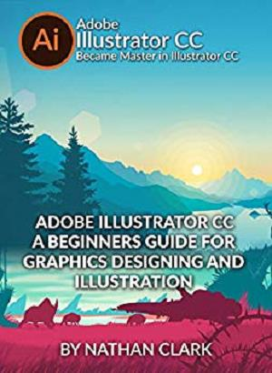 Adobe Illustrator CC a Beginners Guide For Graphics Designing and Illustration