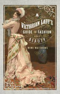A Victorian Lady's Guide to Fashion and Beauty