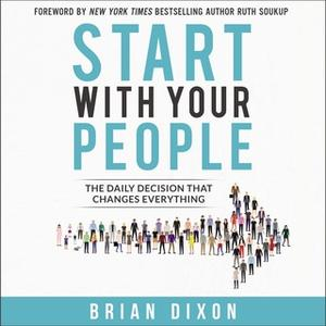 «Start with Your People: The Daily Decision that Changes Everything» by Brian Dixon