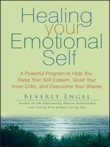 Healing Your Emotional Self: A Powerful Program to Help You Raise Your Self-Esteem, Quiet Your Inner Critic...