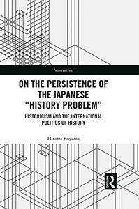 On the Persistence of the Japanese History Problem: Historicism and the International Politics of History