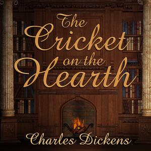 «The Cricket on the Hearth: A Fairy Tale of Home» by Charles Dickens