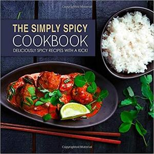 The Simply Spicy Cookbook: Deliciously Spicy Recipes with a Kick! (2nd Edition)