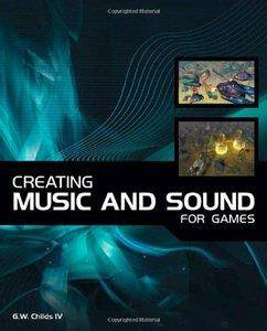 Creating Music and Sound for Games by G. W. Childs (Repost)