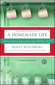 «A Homemade Life: Stories and Recipes from My Kitchen Table» by Molly Wizenberg