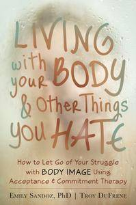 Living with Your Body and Other Things You Hate: How to Let Go of Your Struggle with Body Image Using Acceptance and... (repost