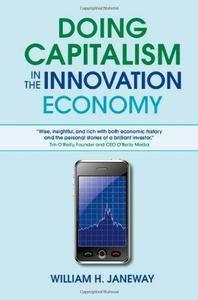 William H. Janeway - Doing Capitalism in the Innovation Economy: Markets, Speculation and the State [Repost]