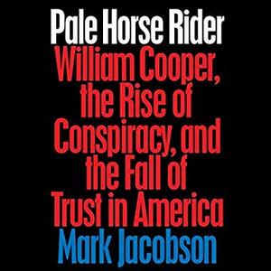 Pale Horse Rider: William Cooper, the Rise of Conspiracy, and the Fall of Trust in America [Audiobook]