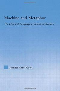 Machine and Metaphor: The Ethics of Language in American Realism (Literary Criticism and Cultural Theory)