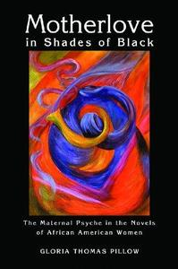 Motherlove in Shades of Black The Maternal Psyche in the Novels of African American Women
