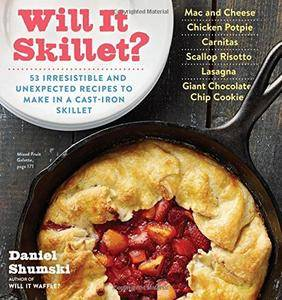 Will It Skillet?: 53 Irresistible and Unexpected Recipes to Make in a Cast-Iron Skillet