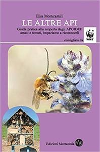 Elisa Monterastelli - Le altre api. Guida pratica alla scoperta degli apoidei. Amati e temuti, impariamo a riconoscerli (2018)