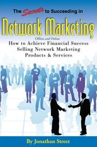 «The Secrets to Succeeding in Network Marketing Offline and Online: How To Achieve Financial Success Selling Network Mar