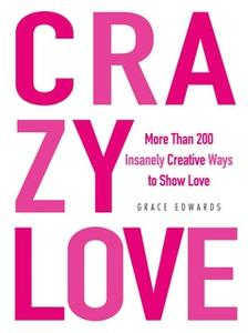 «Crazy Love: More Than 200 Insanely Creative Ways to Show Love» by Grace Edwards