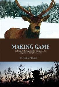 Making Game: An Essay on Hunting, Familiar Things, and the Strangeness of Being Who One Is (Cultural Dialectics, Vol.2)