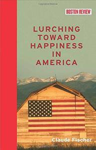 Lurching Toward Happiness in America (Boston Review Books)