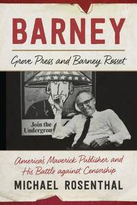 Barney: Grove Press and Barney Rosset, America's Maverick Publisher and His Battle against Censorship