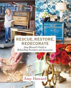 Rescue, Restore, Redecorate: Amy Howard39;s Guide to Refinishing Furniture and Accessories