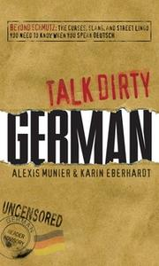 «Talk Dirty German: Beyond Schmutz – The curses, slang, and street lingo you need to know to speak Deutsch» by Alexis Mu