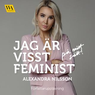 «Jag är visst feminist - på mitt sätt» by Alexandra Nilsson